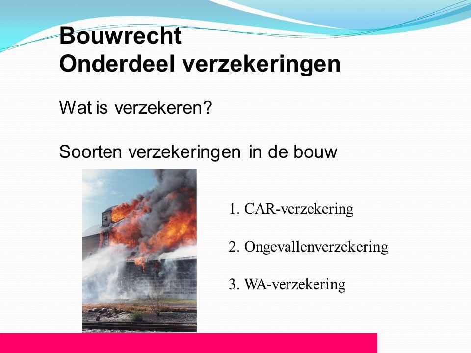 Bouwrecht Onderdeel verzekeringen Wat is verzekeren? Soorten verzekeringen in de bouw 1. CAR-verzekering 2. Ongevallenverzekering 3. WA-verzekering