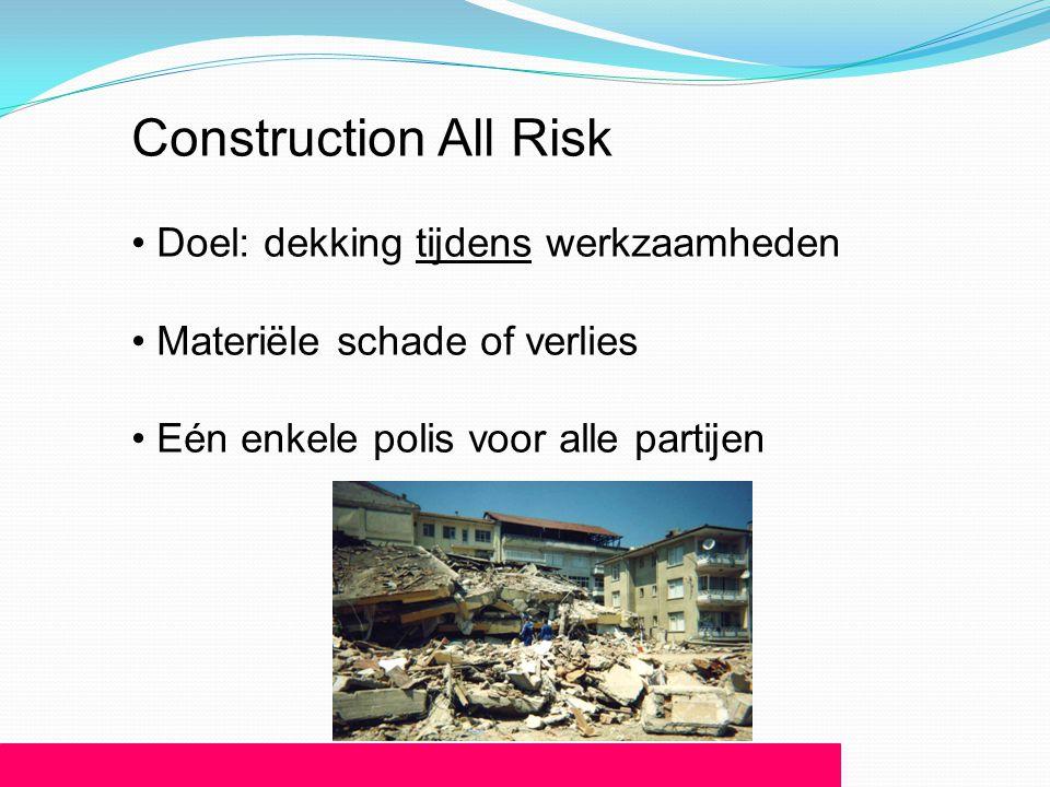 Construction All Risk • Doel: dekking tijdens werkzaamheden • Materiële schade of verlies • Eén enkele polis voor alle partijen