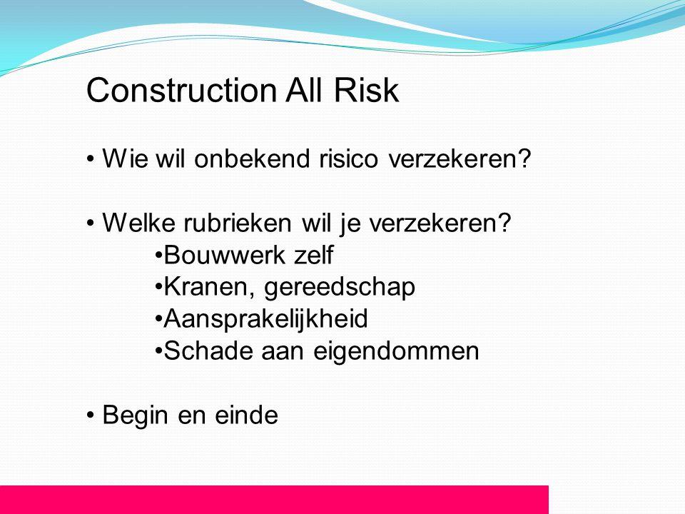 Construction All Risk • Wie wil onbekend risico verzekeren? • Welke rubrieken wil je verzekeren? •Bouwwerk zelf •Kranen, gereedschap •Aansprakelijkhei