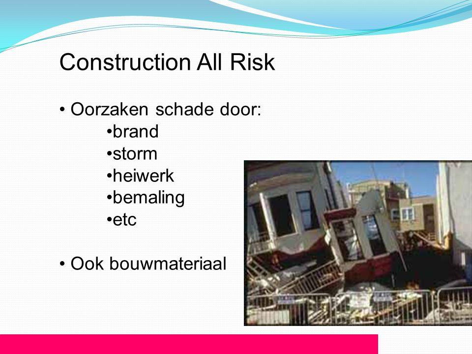 Construction All Risk • Oorzaken schade door: •brand •storm •heiwerk •bemaling •etc • Ook bouwmateriaal