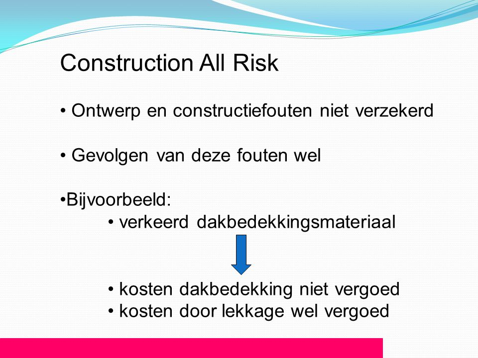 Construction All Risk • Ontwerp en constructiefouten niet verzekerd • Gevolgen van deze fouten wel •Bijvoorbeeld: • verkeerd dakbedekkingsmateriaal •