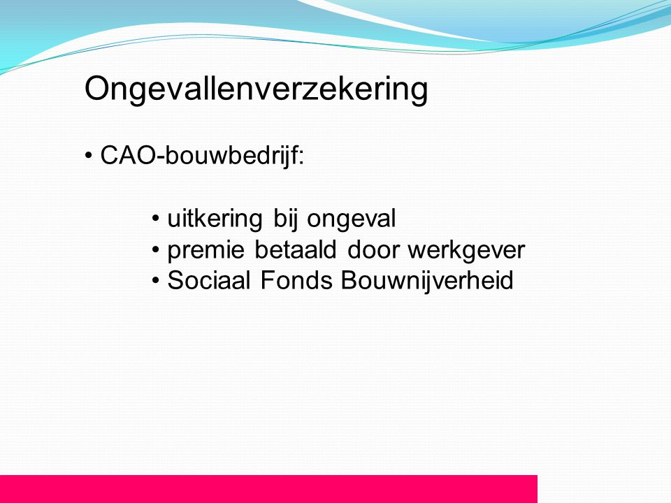 Ongevallenverzekering • CAO-bouwbedrijf: • uitkering bij ongeval • premie betaald door werkgever • Sociaal Fonds Bouwnijverheid