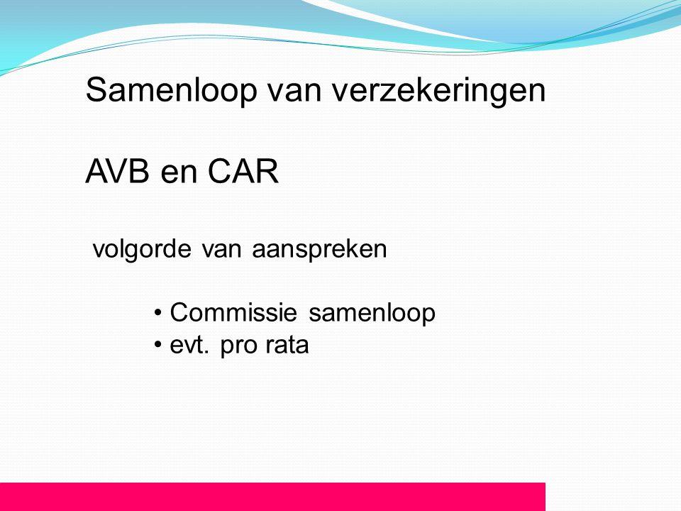 Samenloop van verzekeringen AVB en CAR volgorde van aanspreken • Commissie samenloop • evt. pro rata