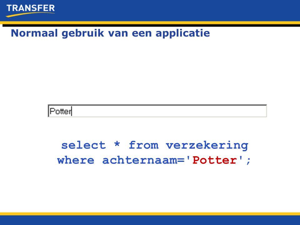 select * from verzekering where achternaam='Potter'; Normaal gebruik van een applicatie