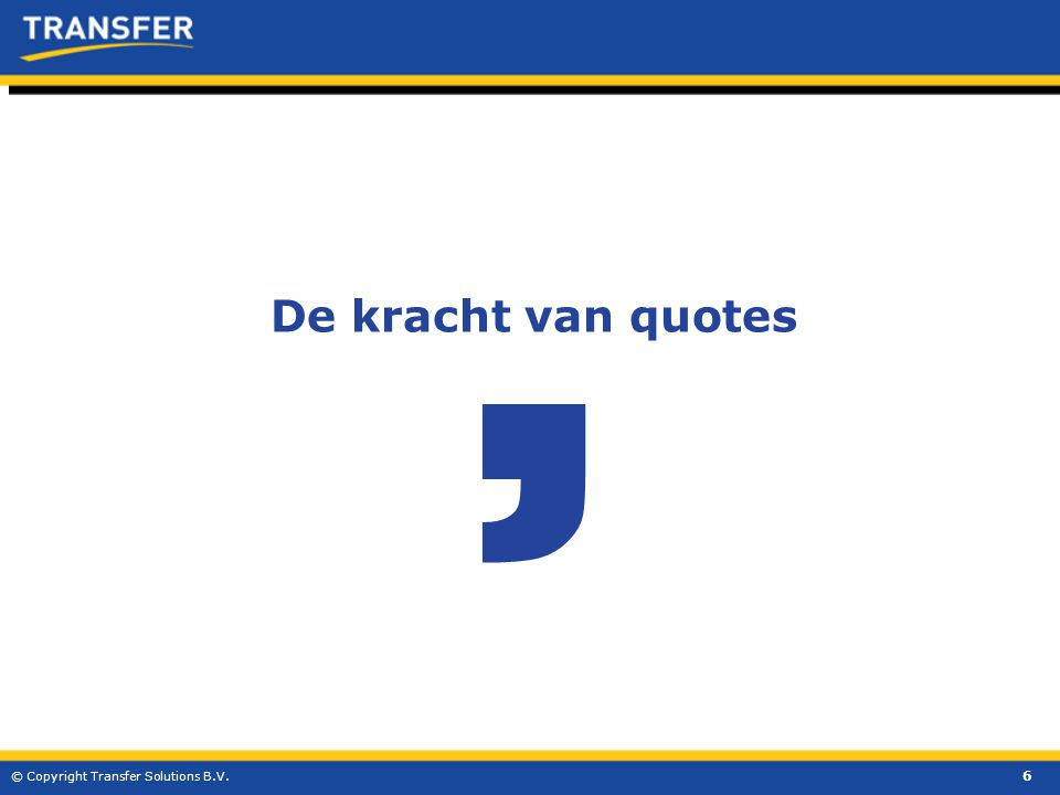 6 © Copyright Transfer Solutions B.V. De kracht van quotes '