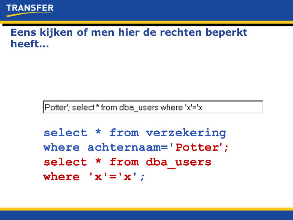 select * from verzekering where achternaam='Potter ' ; select * from dba_users where 'x'='x'; Eens kijken of men hier de rechten beperkt heeft…
