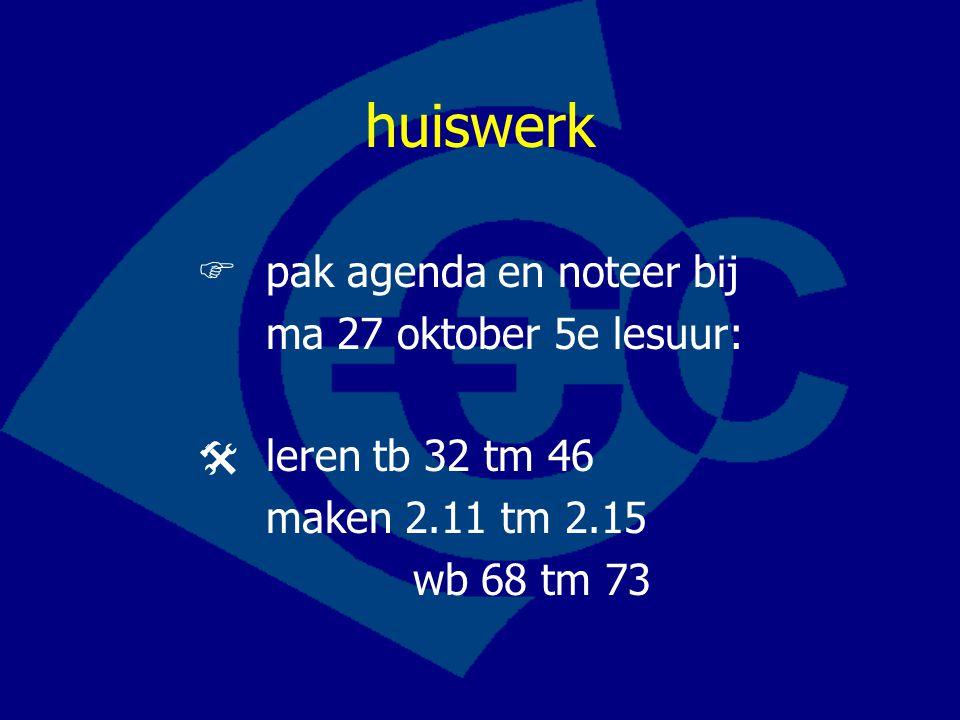 huiswerk  pak agenda en noteer bij ma 27 oktober 5e lesuur:  leren tb 32 tm 46 maken 2.11 tm 2.15 wb 68 tm 73
