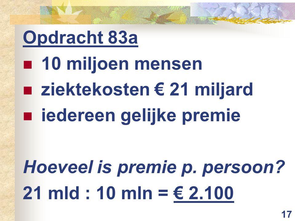 17 Opdracht 83a  10 miljoen mensen  ziektekosten € 21 miljard  iedereen gelijke premie Hoeveel is premie p. persoon? 21 mld : 10 mln = € 2.100