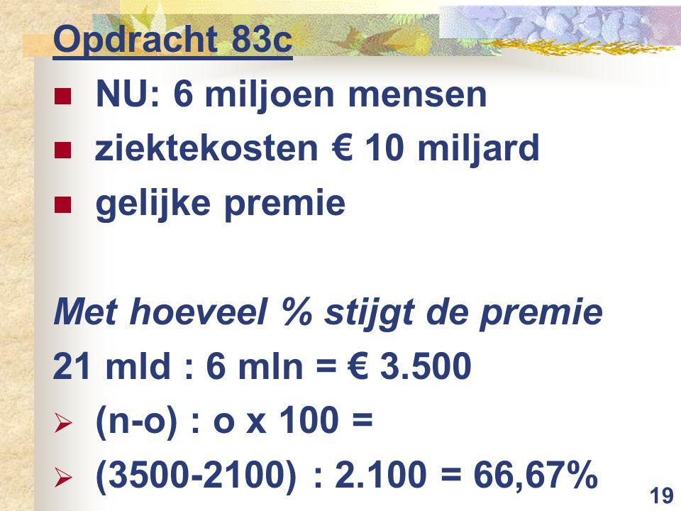 19 Opdracht 83c  NU: 6 miljoen mensen  ziektekosten € 10 miljard  gelijke premie Met hoeveel % stijgt de premie 21 mld : 6 mln = € 3.500  (n-o) :
