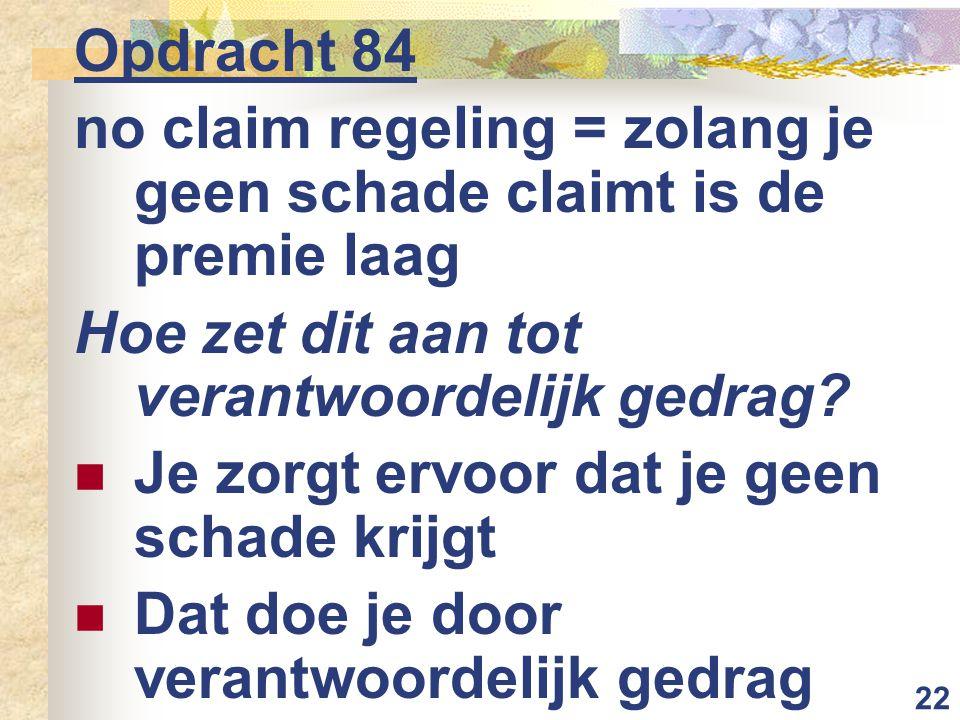 22 Opdracht 84 no claim regeling = zolang je geen schade claimt is de premie laag Hoe zet dit aan tot verantwoordelijk gedrag?  Je zorgt ervoor dat j