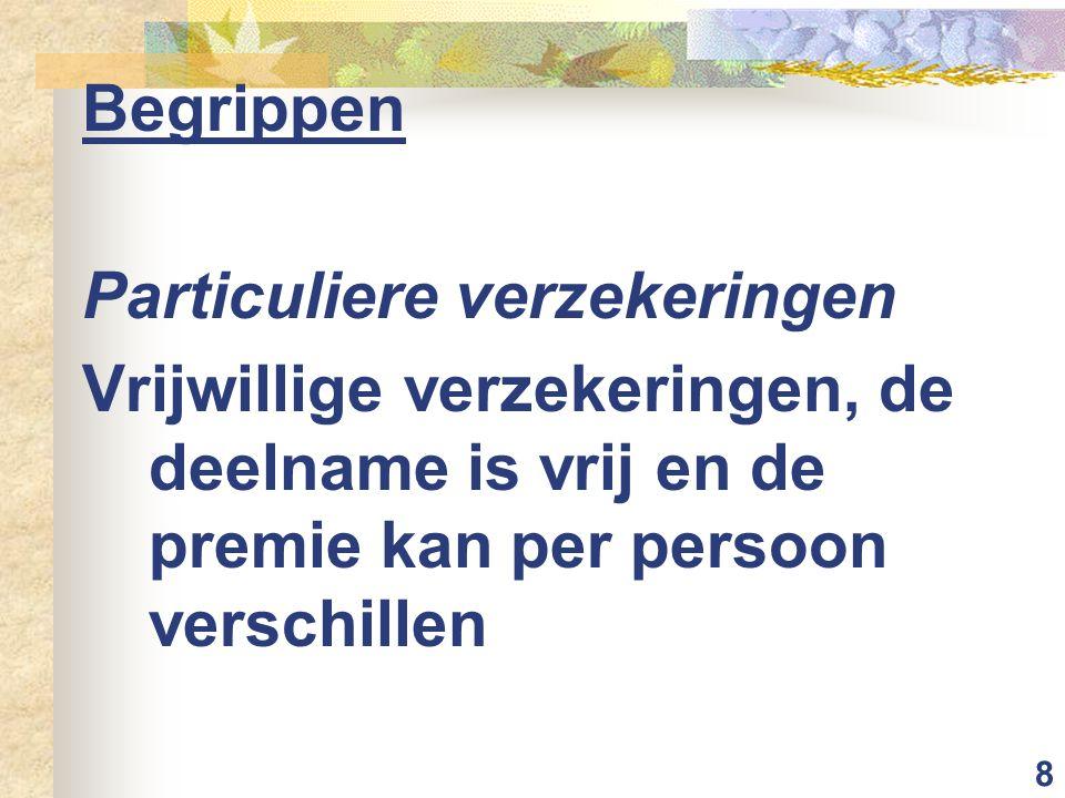 8 Begrippen Particuliere verzekeringen Vrijwillige verzekeringen, de deelname is vrij en de premie kan per persoon verschillen