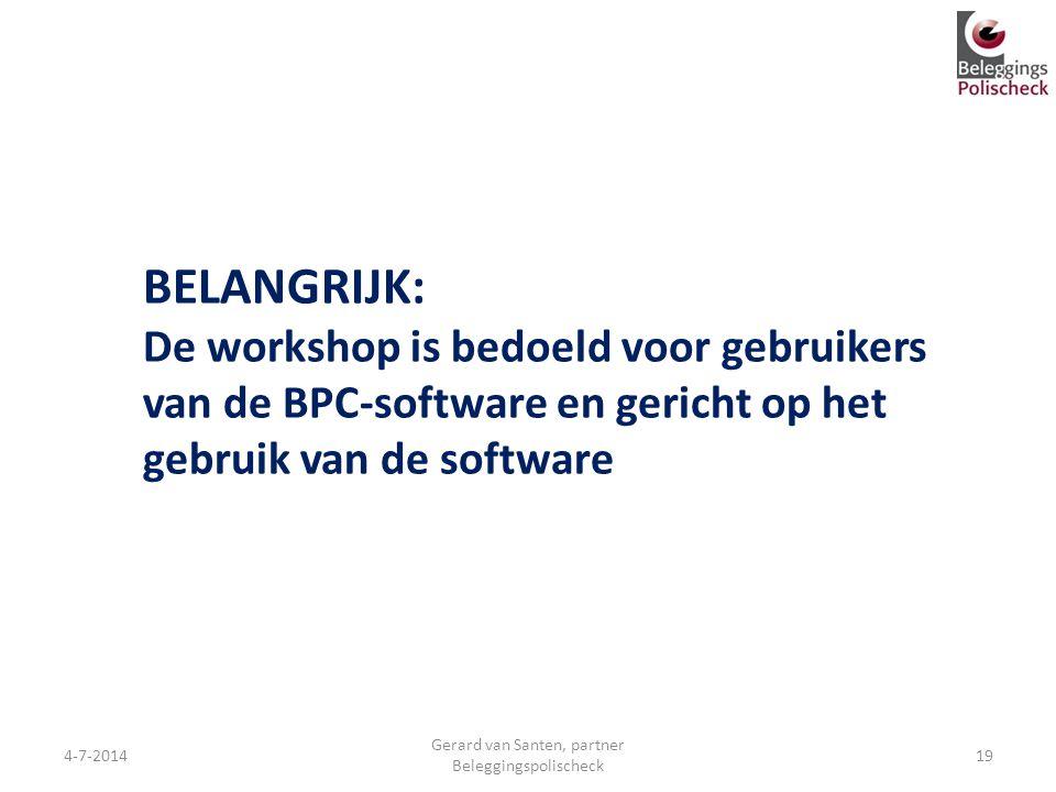 BELANGRIJK: De workshop is bedoeld voor gebruikers van de BPC-software en gericht op het gebruik van de software 4-7-2014 Gerard van Santen, partner B