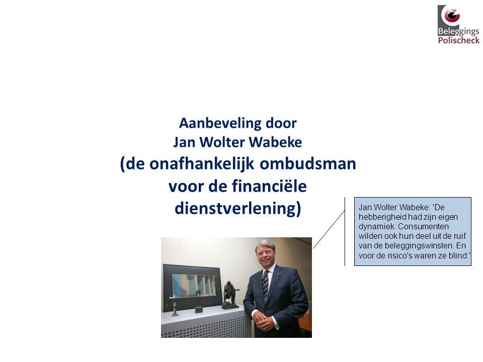 Aanbeveling door Jan Wolter Wabeke (de onafhankelijk ombudsman voor de financiële dienstverlening) Jan Wolter Wabeke: 'De hebberigheid had zijn eigen