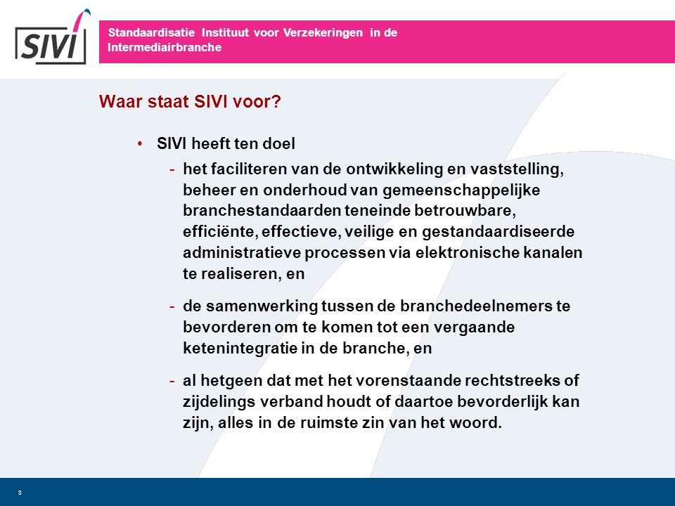 Standaardisatie Instituut voor Verzekeringen in de Intermediairbranche 3 Waar staat SIVI voor? • SIVI heeft ten doel -het faciliteren van de ontwikkel