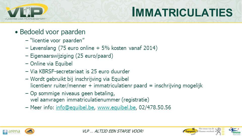 • Bedoeld voor paarden – licentie voor paarden – Levenslang (75 euro online + 5% kosten vanaf 2014) – Eigenaarswijziging (25 euro/paard) – Online via Equibel – Via KBRSF-secretariaat is 25 euro duurder – Wordt gebruikt bij inschrijving via Equibel licentienr ruiter/menner + immatriculatienr paard = inschrijving mogelijk – Op sommige niveaus geen betaling, wel aanvragen immatriculatienummer (registratie) – Meer info: info@equibel.be, www.equibel.be, 02/478.50.56info@equibel.bewww.equibel.be I MMATRICULATIES