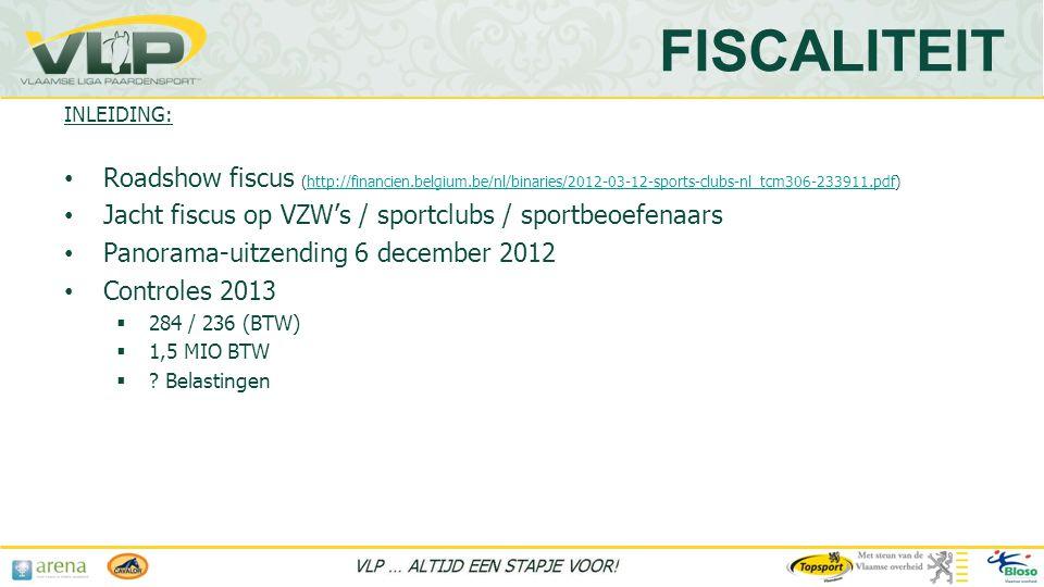 INLEIDING: • Roadshow fiscus (http://financien.belgium.be/nl/binaries/2012-03-12-sports-clubs-nl_tcm306-233911.pdf)http://financien.belgium.be/nl/binaries/2012-03-12-sports-clubs-nl_tcm306-233911.pdf • Jacht fiscus op VZW's / sportclubs / sportbeoefenaars • Panorama-uitzending 6 december 2012 • Controles 2013  284 / 236 (BTW)  1,5 MIO BTW  .