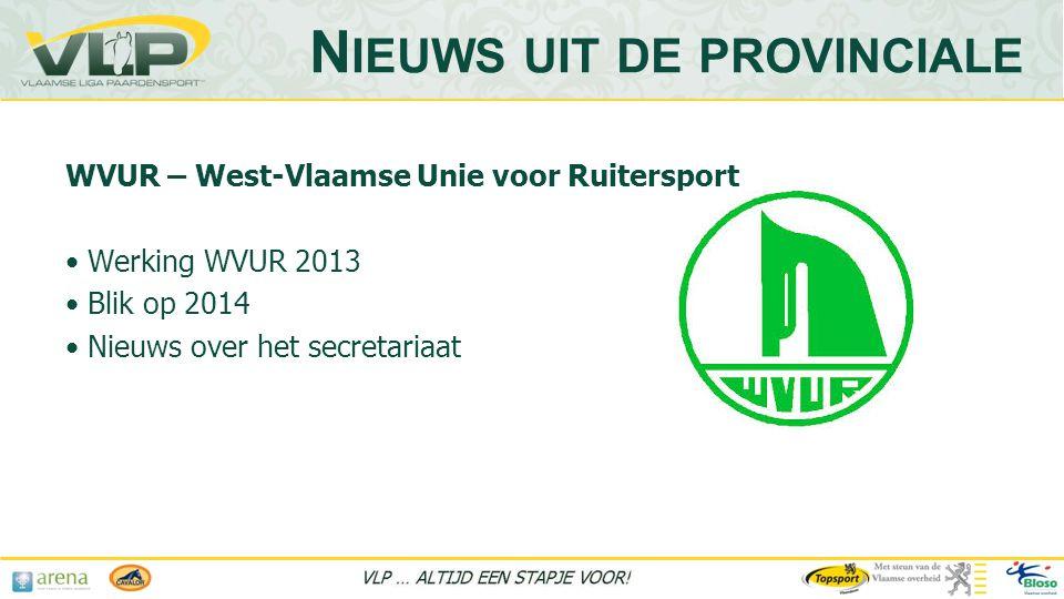 WVUR – West-Vlaamse Unie voor Ruitersport • Werking WVUR 2013 • Blik op 2014 • Nieuws over het secretariaat N IEUWS UIT DE PROVINCIALE