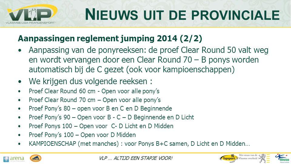 Aanpassingen reglement jumping 2014 (2/2) •Aanpassing van de ponyreeksen: de proef Clear Round 50 valt weg en wordt vervangen door een Clear Round 70 – B ponys worden automatisch bij de C gezet (ook voor kampioenschappen) •We krijgen dus volgende reeksen : •Proef Clear Round 60 cm - Open voor alle pony's •Proef Clear Round 70 cm – Open voor alle pony's •Proef Pony's 80 – open voor B en C en D Beginnende •Proef Pony's 90 – Open voor B - C – D Beginnende en D Licht •Proef Ponys 100 – Open voor C- D Licht en D Midden •Proef Pony's 100 – Open voor D Midden •KAMPIOENSCHAP (met manches) : voor Ponys B+C samen, D Licht en D Midden… N IEUWS UIT DE PROVINCIALE