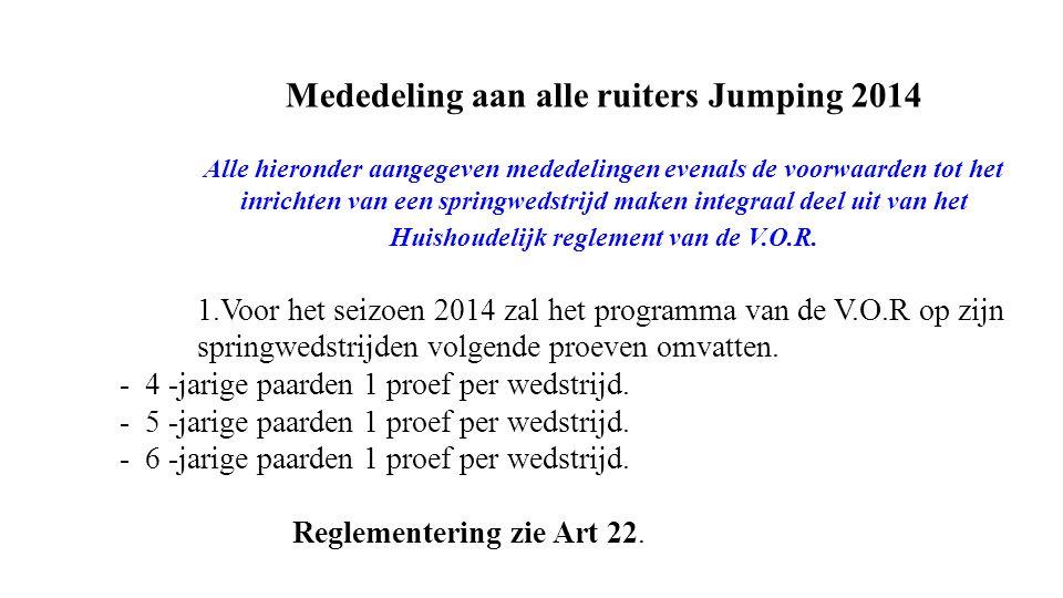 Mededeling aan alle ruiters Jumping 2014 Alle hieronder aangegeven mededelingen evenals de voorwaarden tot het inrichten van een springwedstrijd maken integraal deel uit van het Huishoudelijk reglement van de V.O.R.