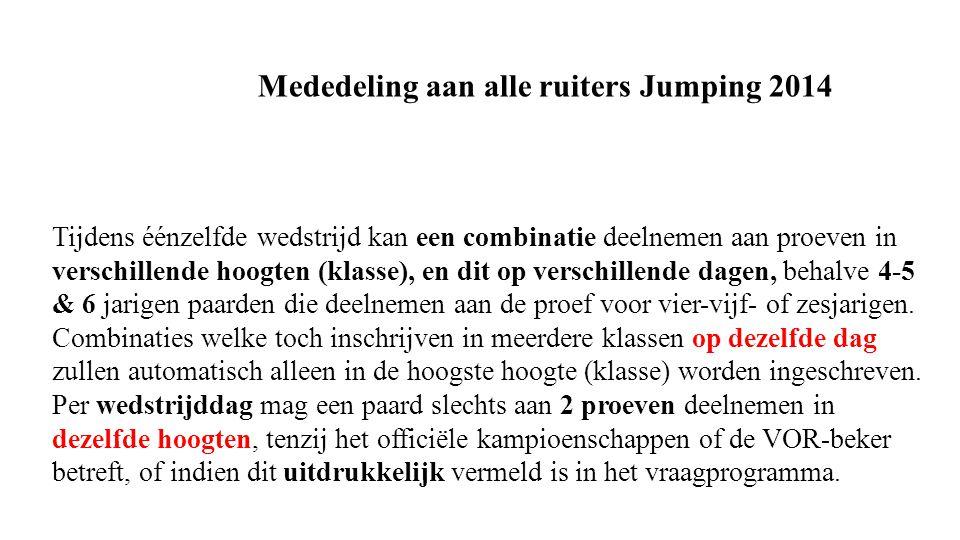 Mededeling aan alle ruiters Jumping 2014 Tijdens éénzelfde wedstrijd kan een combinatie deelnemen aan proeven in verschillende hoogten (klasse), en dit op verschillende dagen, behalve 4-5 & 6 jarigen paarden die deelnemen aan de proef voor vier-vijf- of zesjarigen.