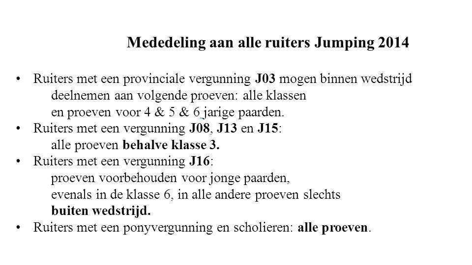 Mededeling aan alle ruiters Jumping 2014 • Ruiters met een provinciale vergunning J03 mogen binnen wedstrijd deelnemen aan volgende proeven: alle klassen en proeven voor 4 & 5 & 6 jarige paarden.