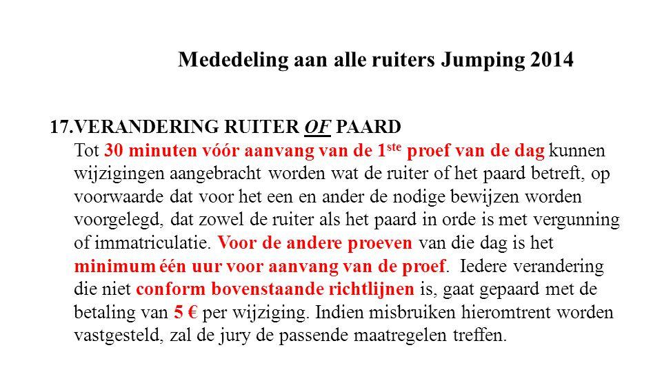 Mededeling aan alle ruiters Jumping 2014 17.VERANDERING RUITER OF PAARD Tot 30 minuten vóór aanvang van de 1 ste proef van de dag kunnen wijzigingen aangebracht worden wat de ruiter of het paard betreft, op voorwaarde dat voor het een en ander de nodige bewijzen worden voorgelegd, dat zowel de ruiter als het paard in orde is met vergunning of immatriculatie.