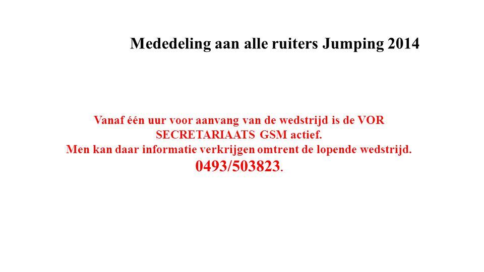 Mededeling aan alle ruiters Jumping 2014 Vanaf één uur voor aanvang van de wedstrijd is de VOR SECRETARIAATS GSM actief.