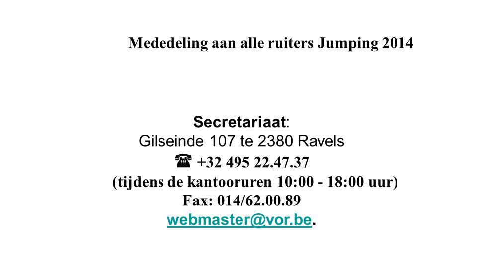 Mededeling aan alle ruiters Jumping 2014 Secretariaat: Gilseinde 107 te 2380 Ravels  +32 495 22.47.37 (tijdens de kantooruren 10:00 - 18:00 uur) Fax: 014/62.00.89 webmaster@vor.bewebmaster@vor.be.