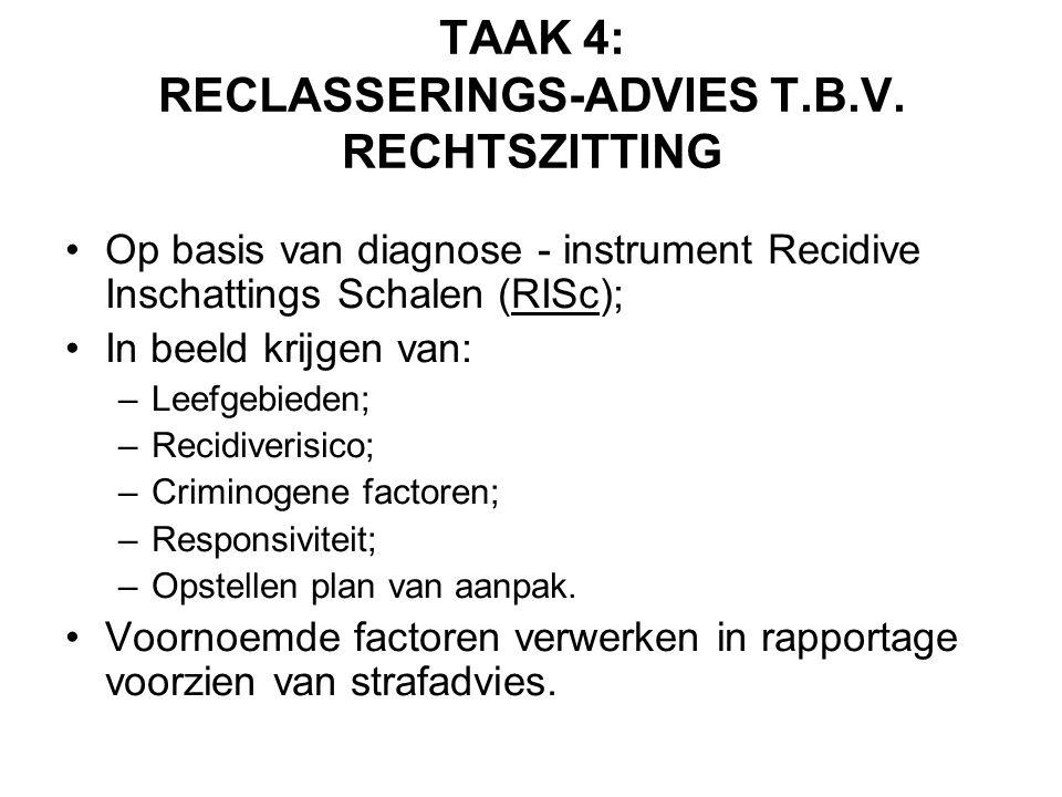 TAAK 4: RECLASSERINGS-ADVIES T.B.V. RECHTSZITTING •Op basis van diagnose - instrument Recidive Inschattings Schalen (RISc); •In beeld krijgen van: –Le