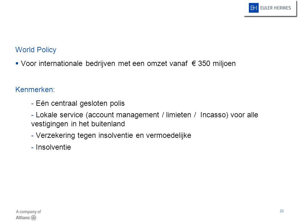 20 World Policy  Voor internationale bedrijven met een omzet vanaf € 350 miljoen Kenmerken: - Eén centraal gesloten polis - Lokale service (account m