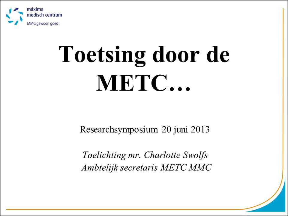 Toetsing door de METC… Researchsymposium 20 juni 2013 Toelichting mr.