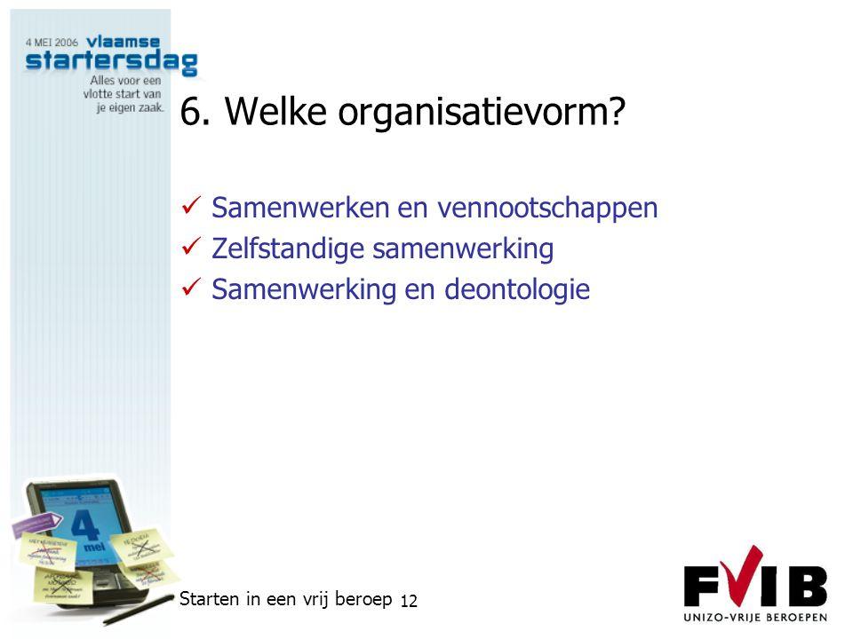 Starten in een vrij beroep 12 6. Welke organisatievorm?  Samenwerken en vennootschappen  Zelfstandige samenwerking  Samenwerking en deontologie