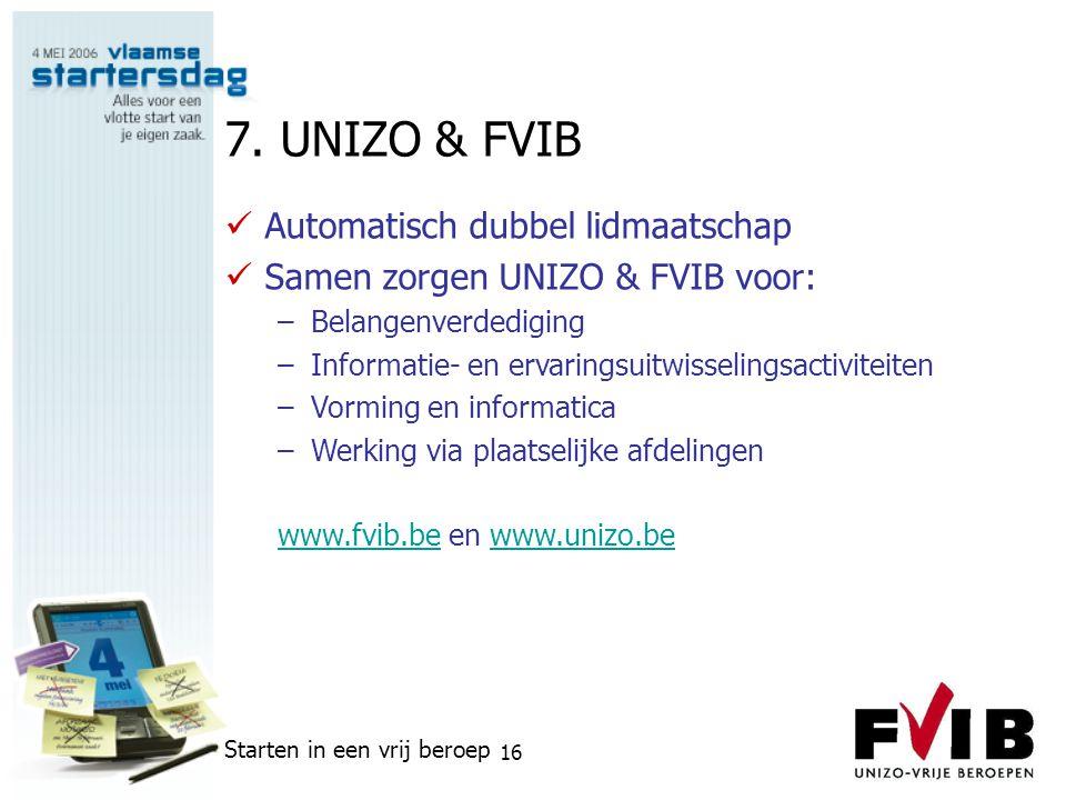 Starten in een vrij beroep 16 7. UNIZO & FVIB  Automatisch dubbel lidmaatschap  Samen zorgen UNIZO & FVIB voor: –Belangenverdediging –Informatie- en