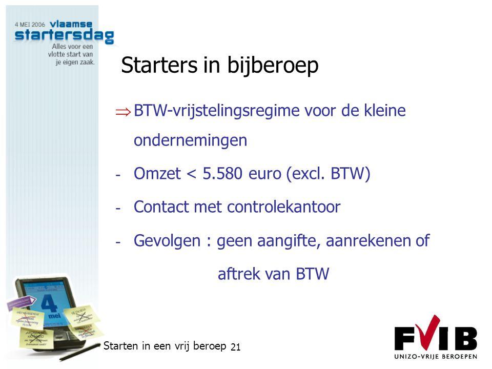 Starten in een vrij beroep 21 Starters in bijberoep  BTW-vrijstelingsregime voor de kleine ondernemingen - Omzet < 5.580 euro (excl. BTW) - Contact m