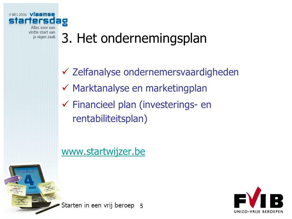 Starten in een vrij beroep 5 3. Het ondernemingsplan  Zelfanalyse ondernemersvaardigheden  Marktanalyse en marketingplan  Financieel plan (invester