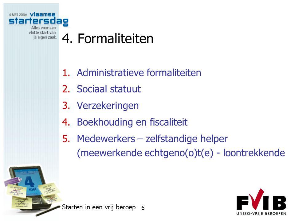 Starten in een vrij beroep 6 4. Formaliteiten 1.Administratieve formaliteiten 2.Sociaal statuut 3.Verzekeringen 4.Boekhouding en fiscaliteit 5.Medewer