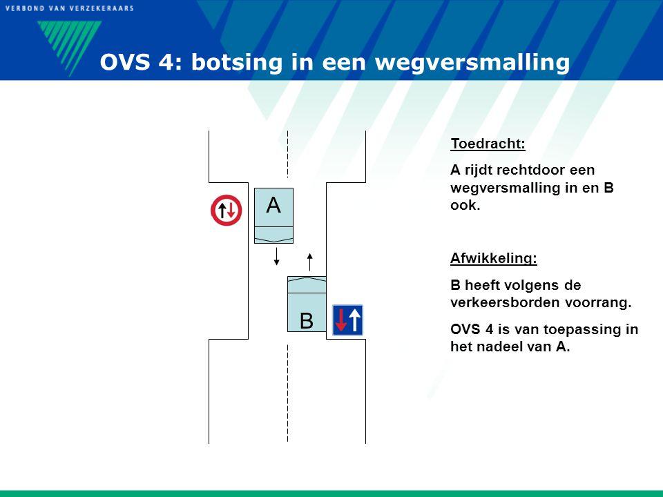 OVS 4: botsing in een wegversmalling B A Toedracht: A rijdt rechtdoor een wegversmalling in en B ook. Afwikkeling: B heeft volgens de verkeersborden v