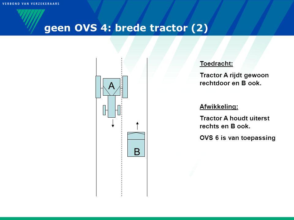geen OVS 4: brede tractor (2) B A Toedracht: Tractor A rijdt gewoon rechtdoor en B ook. Afwikkeling: Tractor A houdt uiterst rechts en B ook. OVS 6 is