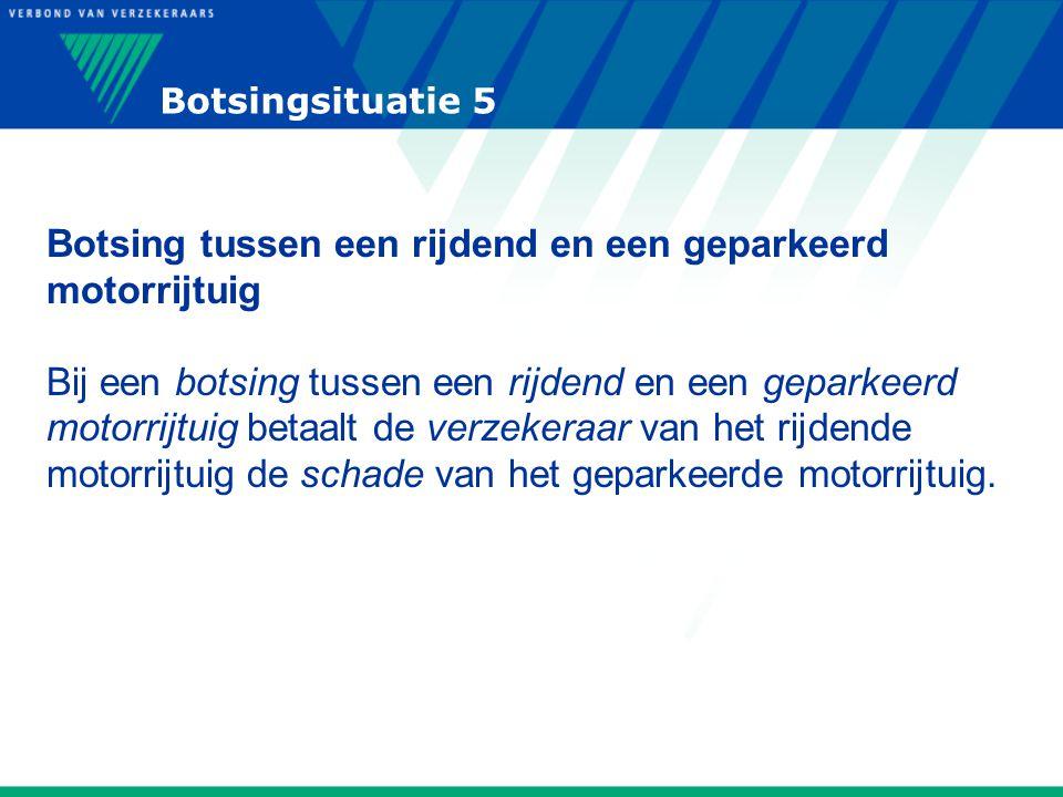 Botsingsituatie 5 Botsing tussen een rijdend en een geparkeerd motorrijtuig Bij een botsing tussen een rijdend en een geparkeerd motorrijtuig betaalt