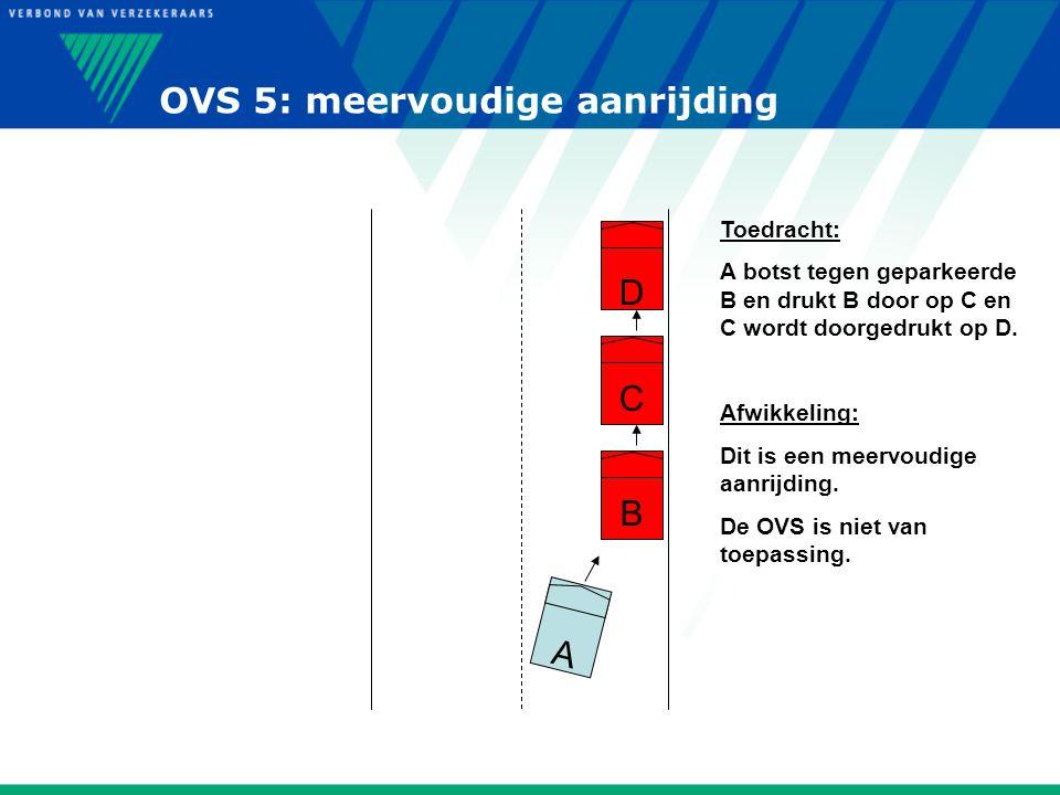 OVS 5: meervoudige aanrijding D C B A Toedracht: A botst tegen geparkeerde B en drukt B door op C en C wordt doorgedrukt op D. Afwikkeling: Dit is een