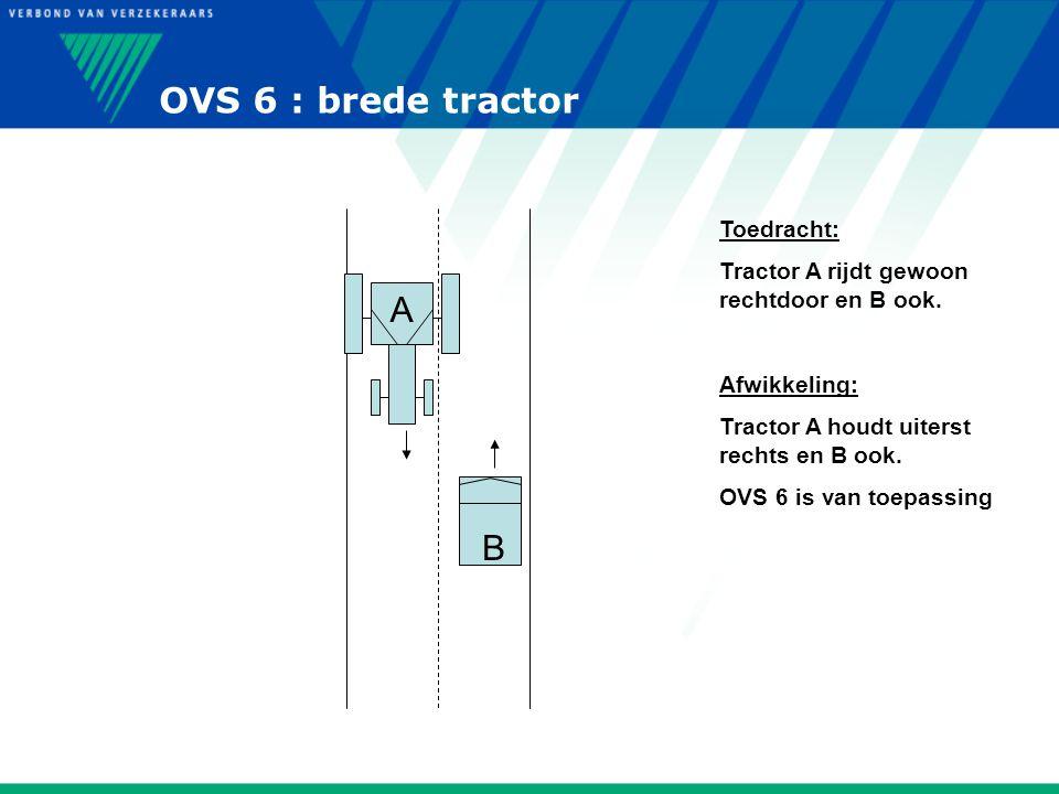 OVS 6 : brede tractor B A Toedracht: Tractor A rijdt gewoon rechtdoor en B ook. Afwikkeling: Tractor A houdt uiterst rechts en B ook. OVS 6 is van toe