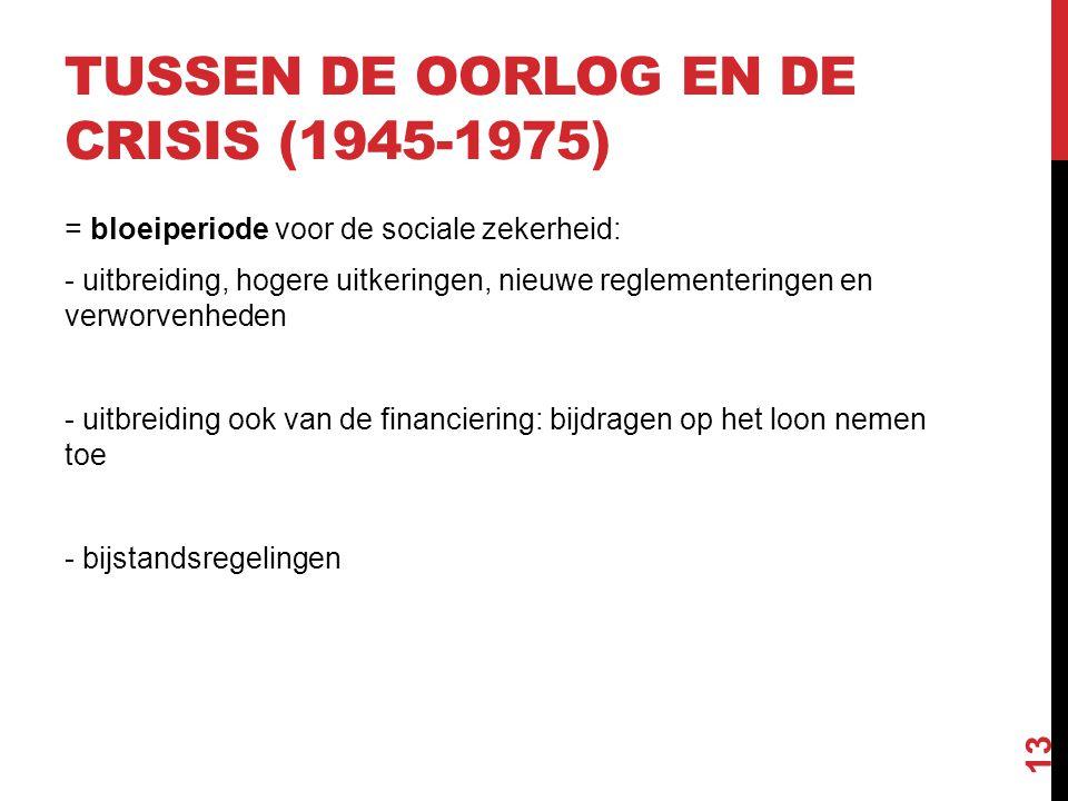 TUSSEN DE OORLOG EN DE CRISIS (1945-1975) = bloeiperiode voor de sociale zekerheid: - uitbreiding, hogere uitkeringen, nieuwe reglementeringen en verw