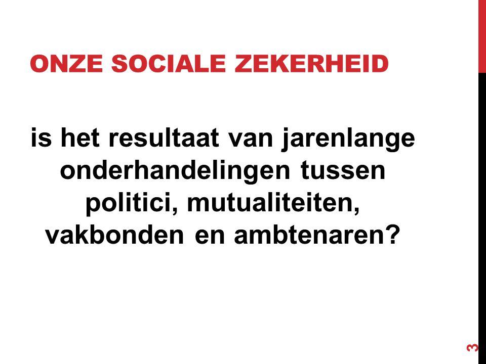 ONZE SOCIALE ZEKERHEID is het resultaat van jarenlange onderhandelingen tussen politici, mutualiteiten, vakbonden en ambtenaren? 3