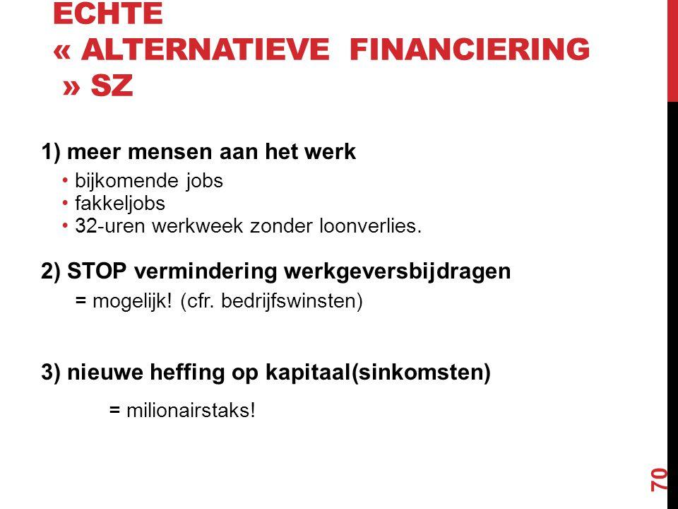 ECHTE « ALTERNATIEVE FINANCIERING » SZ 1) meer mensen aan het werk •bijkomende jobs •fakkeljobs •32-uren werkweek zonder loonverlies. 2) STOP verminde