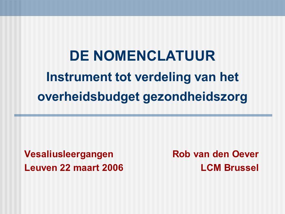 DE NOMENCLATUUR Instrument tot verdeling van het overheidsbudget gezondheidszorg VesaliusleergangenRob van den Oever Leuven 22 maart 2006LCM Brussel