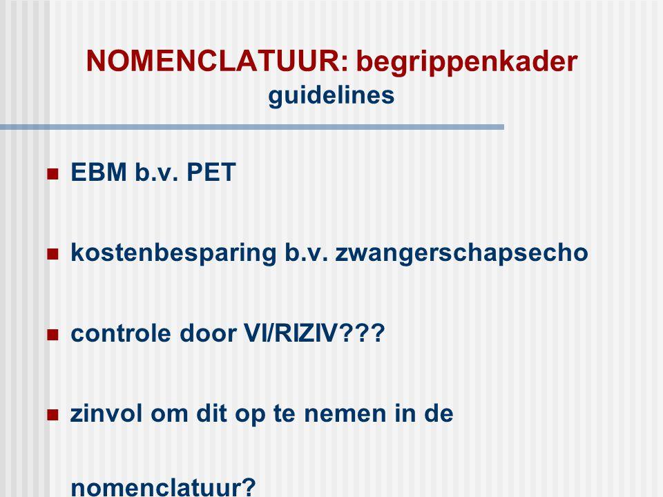 NOMENCLATUUR: begrippenkader guidelines  EBM b.v. PET  kostenbesparing b.v. zwangerschapsecho  controle door VI/RIZIV???  zinvol om dit op te neme