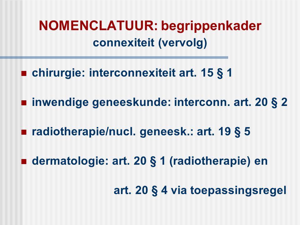 NOMENCLATUUR: begrippenkader connexiteit (vervolg)  chirurgie: interconnexiteit art. 15 § 1  inwendige geneeskunde: interconn. art. 20 § 2  radioth