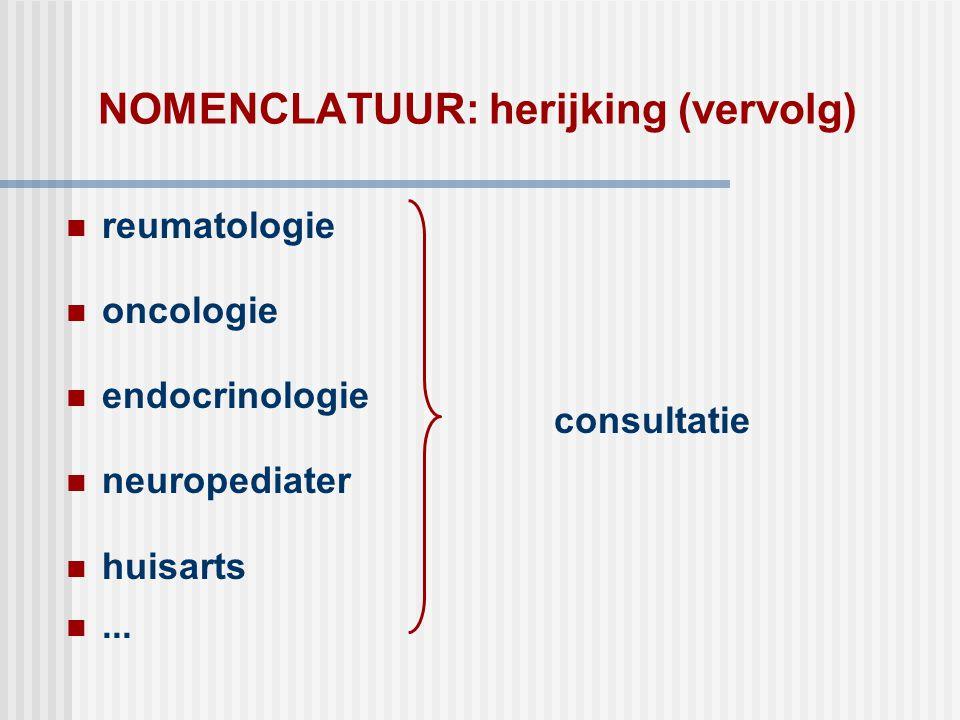 NOMENCLATUUR: herijking (vervolg)  reumatologie  oncologie  endocrinologie  neuropediater  huisarts ... consultatie