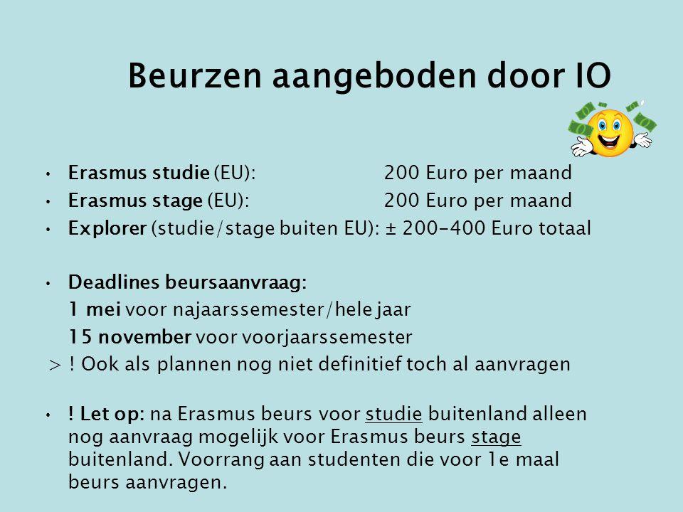 Beurzen aangeboden door IO •Erasmus studie (EU): 200 Euro per maand •Erasmus stage (EU): 200 Euro per maand •Explorer (studie/stage buiten EU): ± 200-400 Euro totaal •Deadlines beursaanvraag: 1 mei voor najaarssemester/hele jaar 15 november voor voorjaarssemester > .