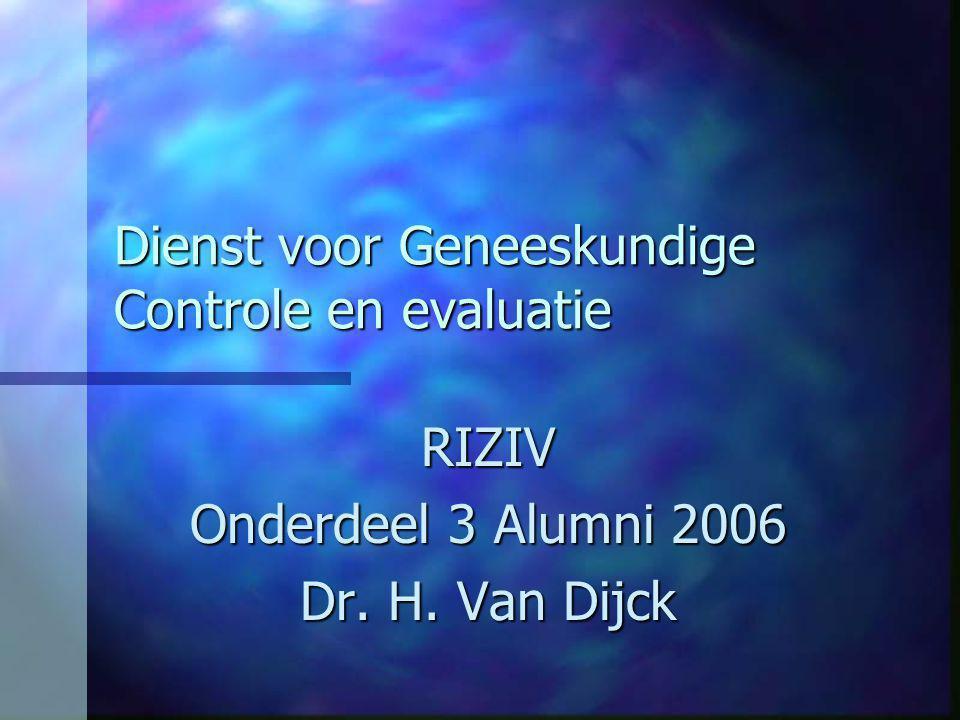 Dienst voor Geneeskundige Controle en evaluatie RIZIV Onderdeel 3 Alumni 2006 Dr. H. Van Dijck